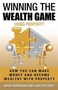 Winning the Wealth Game Using Property: How You Can Make Money and Become Wealthy with Property