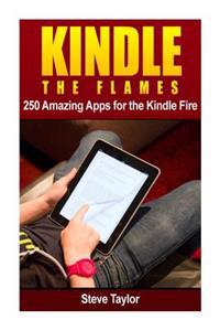 Kindle the Flames: 250 Amazing Apps for the Kindle Fire HD