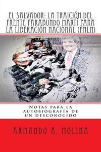 El Salvador: La Traicion del Frente Farabundo Marti Para La Liberacion Nacional (Fmln): Notas Para La Autobiografia de Un Desconoci