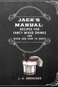Jack's Manual: Recipes for Fancy Mixed Drinks and When and How to Serve