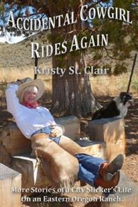 Accidental Cowgirl Rides Again: More Stories of a City Slicker's Life on an Eastern Oregon Ranch