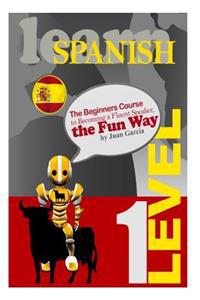 Learn Spanish: The Beginners Course to Becoming a Fluent Speaker, the Fun Way