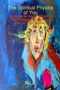 The Spiritual Physics of You A Guide to Understanding the Energetic Constructs That is Your Reality