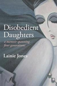 Disobedient Daughters: A Memoir Spanning Four Generations