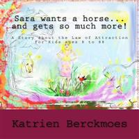 Sara Wants a Horse... and Gets So Much More!: A Story about the Law of Attraction, for Kids Ages 8 to 88
