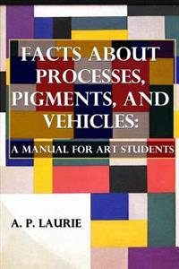 Facts about Processes, Pigments and Vehicles: A Manual for Art Students