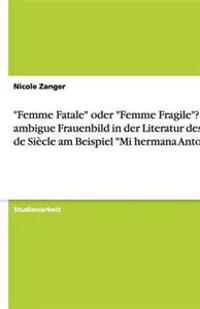 """""""femme Fatale"""" Oder """"femme Fragile""""? Das Ambigue Frauenbild in Der Literatur Des Fin de Siecle Am Beispiel """"mi Hermana Antonia"""""""