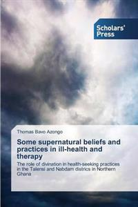 Some Supernatural Beliefs and Practices in Ill-Health and Therapy