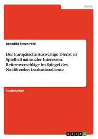 Der Europaische Auswartige Dienst ALS Spielball Nationaler Interessen. Reformvorschlage Im Spiegel Des Neoliberalen Institutionalismus