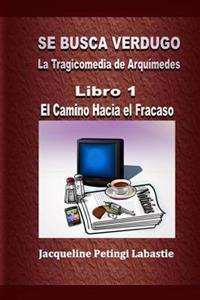 Se Busca Verdugo - La Tragicomedia de Arquimedes: Libro 1 - El Camino Hacia El Fracaso