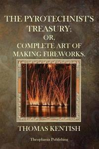 The Pyrotechnist's Treasury: Or, Complete Art of Making Fireworks