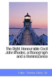 The Right Honourable Cecil John Rhodes, a Monograph and a Reminiscence