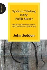 Systems Thinking in the Public Sector: The Failure of the Reform Regime... and a Manifesto for a Better Way