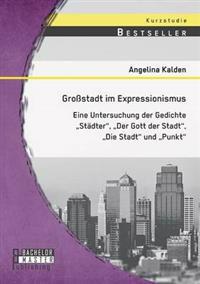 Grossstadt Im Expressionismus: Eine Untersuchung Der Gedichte Stadter