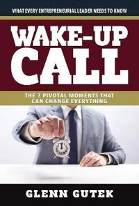 Wake Up Call: The 7 Pivotal Moments That Can Change Everything - What Every Entrepreneurial Leader Needs to Know
