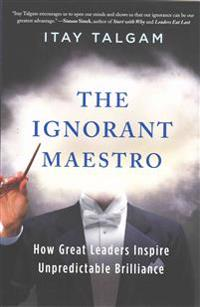 The Ignorant Maestro: How Great Leaders Inspire Unpredictable Brilliance