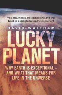 Lucky planet - why earth is exceptional - and what that means for life in t