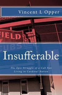 Insufferable: The Epic Struggle of a Cub Fan Living in Cardinal Nation