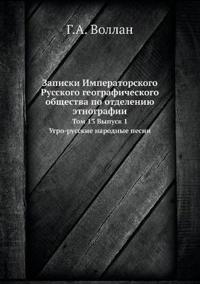 Zapiski Imperatorskogo Russkogo Geograficheskogo Obschestva Po Otdeleniyu Etnografii Tom 13, Vypusk 1. Ugro-Russkie Narodnye Pesni