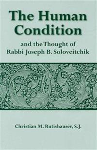 The Human Condition and the Thought of Rabbi Joseph B. Soloveitchik