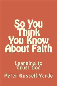 So You Think You Know about Faith: Learning to Trust God