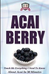Acai Berry: Teach Me Everything I Need to Know about Acai in 30 Minutes
