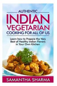 Authentic Indian Vegetarian Cooking for All of Us: Learn How to Prepare the Very Best of Healthy Indian Flavors in Your Own Kitchen