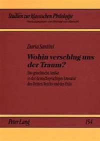 Wohin Verschlug Uns Der Traum?: Die Griechische Antike in Der Deutschsprachigen Literatur Des Dritten Reichs Und Des Exils