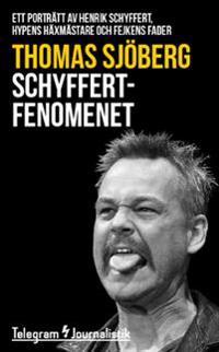 Schyffertfenomenet : ett porträtt av Henrik Schyffert, hypens häxmästare och fejkens fader