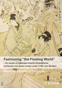 """Fashioning """"the Floating World"""". En studie  av japanska träsnitt föreställande kurtisaner och deras moden under 1780- och 90-talen"""