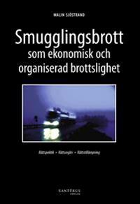 Smugglingsbrott som ekonomisk och organiserad brottslighet : rättspolitik rättsregler rättstillämpning