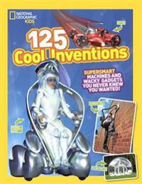 125 Cool Inventions: Supersmart Machines & Wacky Gadgets You Never Knew You Wanted