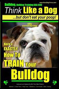 Bulldog, Bulldog Training AAA Akc: Think Like a Dog - But Don't Eat Your Poop! - Bulldog Breed Expert Dog Training: Here's Exactly How to Train Your B