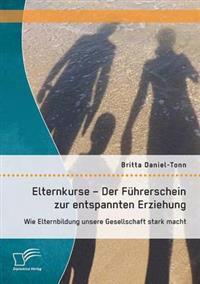 Elternkurse - Der Fuhrerschein Zur Entspannten Erziehung: Wie Elternbildung Unsere Gesellschaft Stark Macht