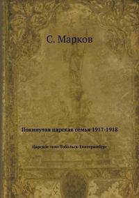 Pokinutaya Tsarskaya Semya 1917-1918 Tsarskoe Selo-Tobolsk-Ekaterinburg