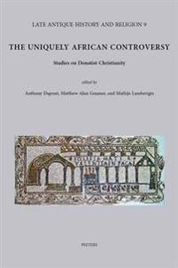 The Uniquely African Controversy: Studies on Donatist Christianity