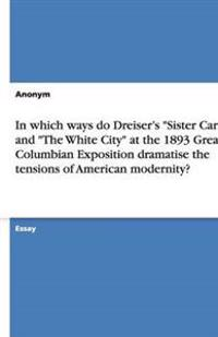 In Which Ways Do Dreiser's Sister Carrie and the White City at the 1893 Great Columbian Exposition Dramatise the Tensions of American Modernity?
