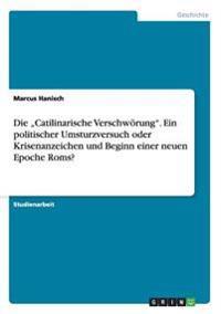 """Die """"Catilinarische Verschworung."""" Ein Politischer Umsturzversuch Oder Krisenanzeichen Und Beginn Einer Neuen Epoche ROMs?"""