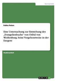 """Eine Untersuchung Zur Entstehung Des """"Evangelienbuchs Von Otfrid Von Weienburg. Seine Vorgehensweise in Der Exegese"""