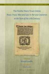 The Twelve Years Truce (1609): Peace, Truce, War and Law in the Low Countries at the Turn of the 17th Century