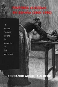 Pintores Suicidas En Espana (1800-1950): Y Otros Temas Sobre La Muerte y Los Artistas.