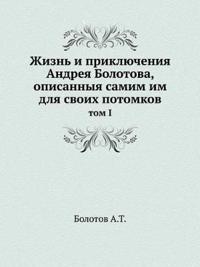 Zhizn I Priklyucheniya Andreya Bolotova, Opisannyya Samim Im Dlya Svoih Potomkov Tom I
