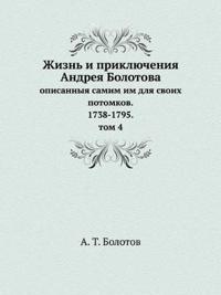 Zhizn I Priklyucheniya Andreya Bolotova Opisannyya Samim Im Dlya Svoih Potomkov. 1738-1795. Tom 4