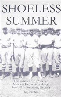 Shoeless Summer: The Summer of 1923 When Shoeless Joe Jackson Played Baseball in Americus, Georgia