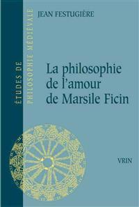 La Philosophie de L'Amour de Marsile Ficin Et Son Influence Sur La Litterature Francaise Du Xive Siecle