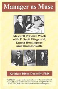 Manager as Muse: Maxwell Perkins' Work with F. Scott Fitzgerald, Ernest Hemingway, and Thomas Wolfe