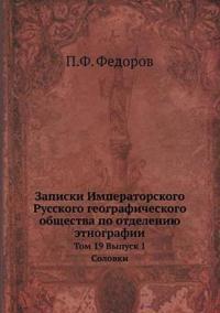 Zapiski Imperatorskogo Russkogo Geograficheskogo Obschestva Po Otdeleniyu Etnografii Tom 19. Vypusk 1. Solovki