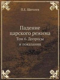 Padenie Tsarskogo Rezhima Tom 6. Doprosy I Pokazaniya