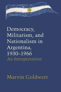 Democracy, Militarism, and Nationalism in Argentina 1930-1966