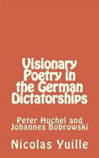 Visionary Poetry in the German Dictatorships: : Peter Huchel and Johannes Bobrowski